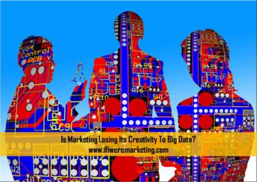 is marketing losing its creativity to big data-www.ifiweremarketing.com