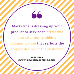 unethical marketing-Marketing is dressing up your product or service in attractive and attention grabbing communication that reflects the deepest desires of the customer-jinal shah-www.ifiweremarketing.com