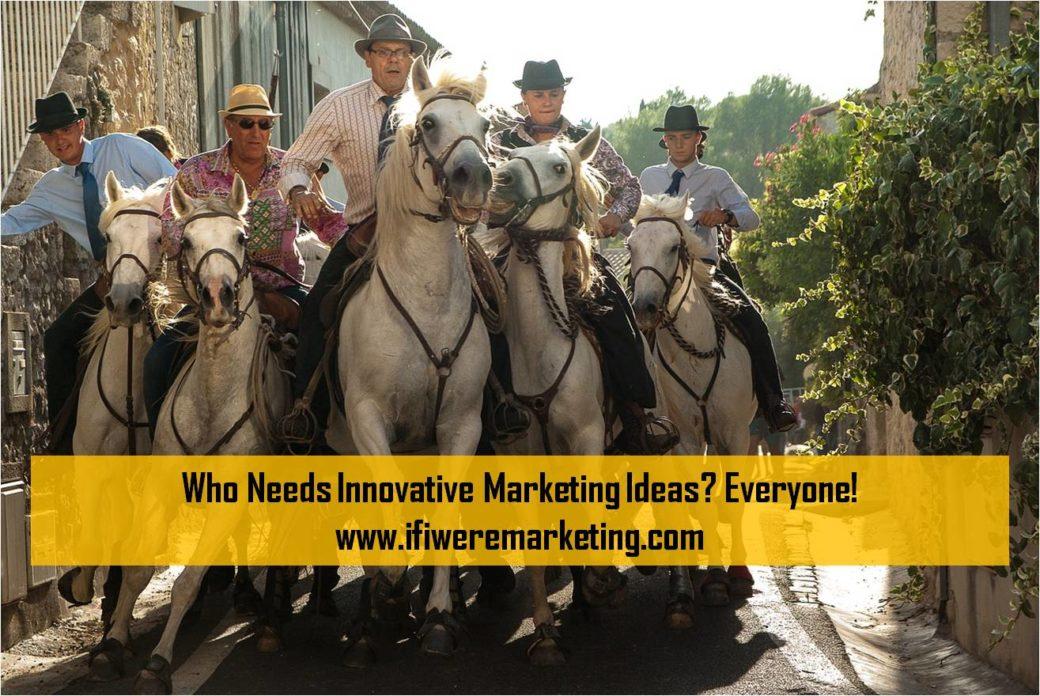 who needs innovative marketing ideas everyone-www.ifiweremarketing.com