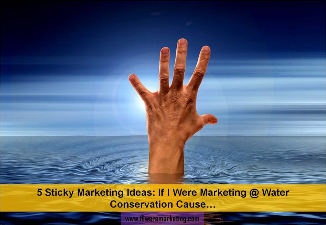 5 sticky marketing ideas- if i were marketing at water conservation cause-www.ifiweremarketing.com